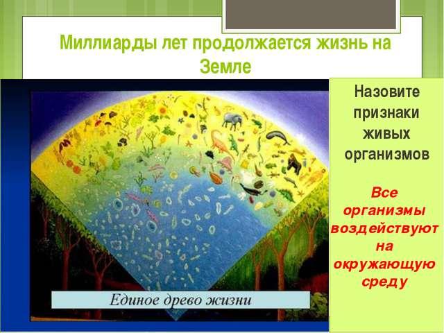 Миллиарды лет продолжается жизнь на Земле Назовите признаки живых организмов...