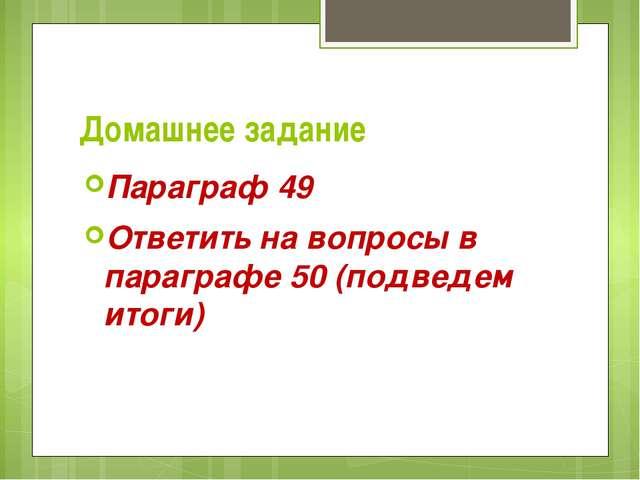 Домашнее задание Параграф 49 Ответить на вопросы в параграфе 50 (подведем ито...