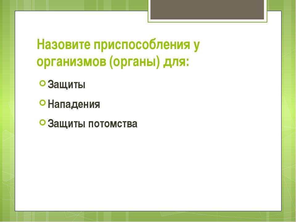 Назовите приспособления у организмов (органы) для: Защиты Нападения Защиты по...