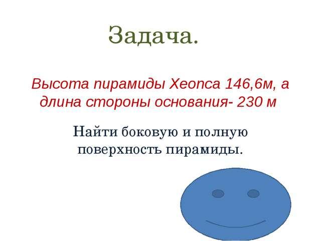 Высота пирамиды Хеопса 146,6м, а длина стороны основания- 230 м Найти боковую...