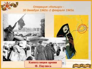 Операция «Кольцо» - 30 декабря 1942г.-2 февраля 1943г. Капитуляция армии Ф. П