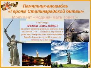 Памятник-ансамбль «Героям Сталинградской битвы» Монумент «Родина- мать зовет!