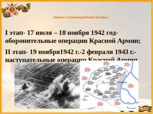 Этапы Сталинградской битвы: I этап- 17 июля – 18 ноября 1942 год- оборонител