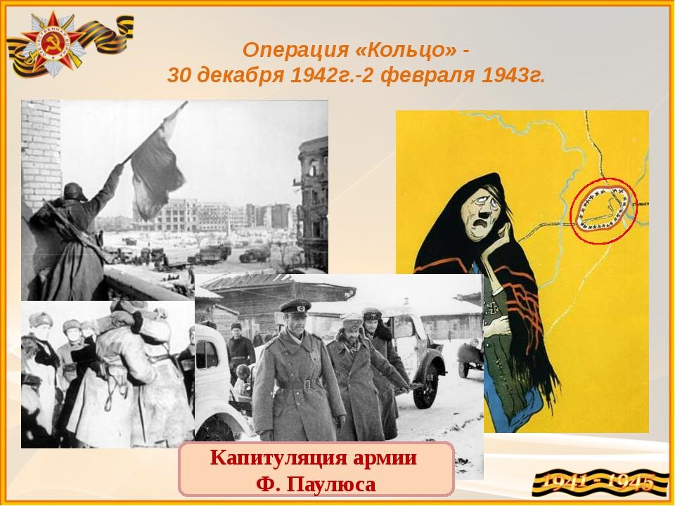 Операция «Кольцо» - 30 декабря 1942г.-2 февраля 1943г. Капитуляция армии Ф. П...