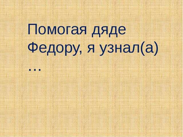 Помогая дяде Федору, я узнал(а)…