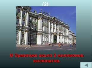 (3) В Эрмитаже около 3 миллионов экспонатов.