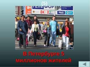 (5) В Петербурге 5 миллионов жителей