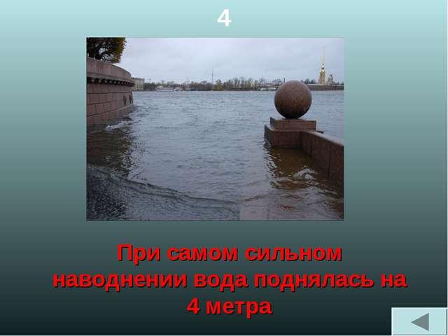 4 При самом сильном наводнении вода поднялась на 4 метра