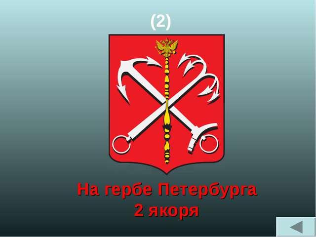 (2) На гербе Петербурга 2 якоря