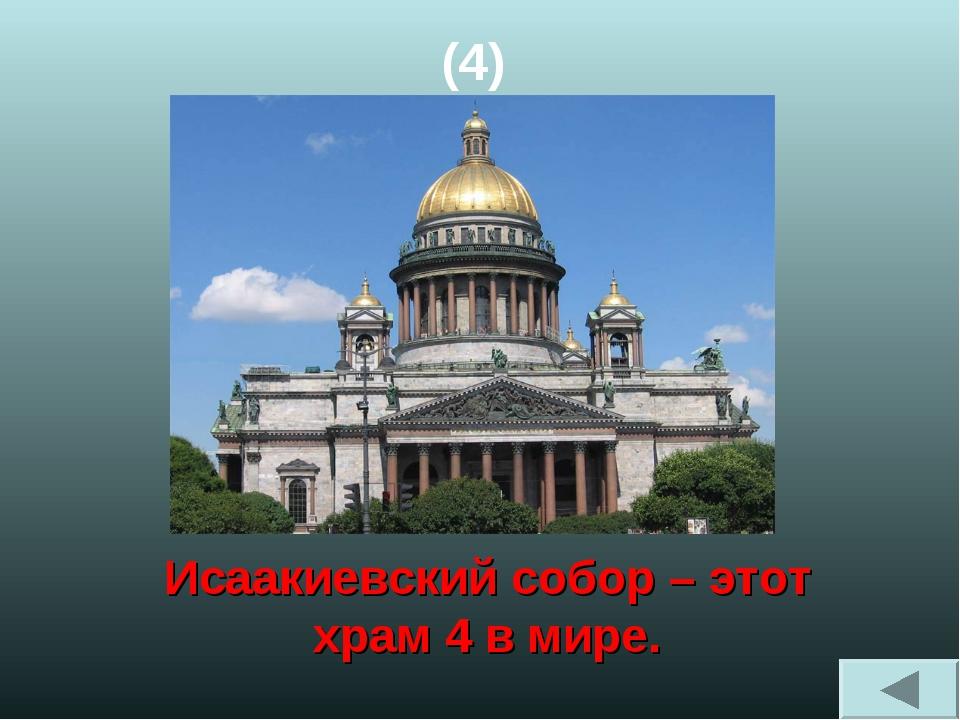 (4) Исаакиевский собор – этот храм 4 в мире.