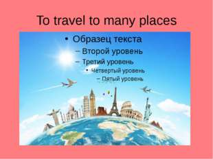 To travel to many places