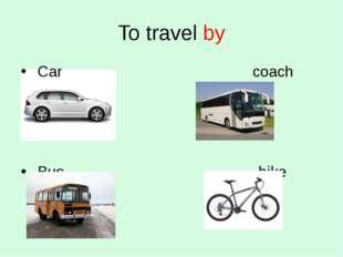 To travel by Car coach Bus bike