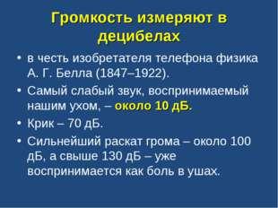 Громкость измеряют в децибелах в честь изобретателя телефона физика А. Г. Бел