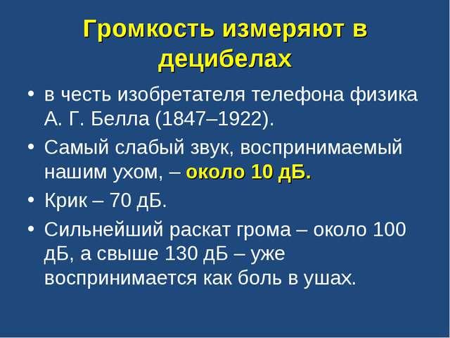 Громкость измеряют в децибелах в честь изобретателя телефона физика А. Г. Бел...