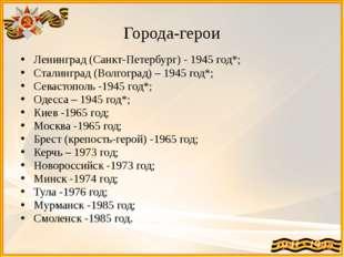 Города-герои Ленинград (Санкт-Петербург) - 1945 год*; Сталинград (Волгоград)