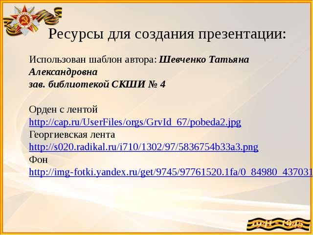 Ресурсы для создания презентации: Использован шаблон автора: Шевченко Татьяна...