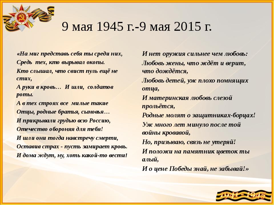 9 мая 1945 г.-9 мая 2015 г. «На миг представь себя ты среди них, Средь тех, к...