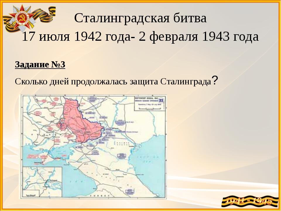 Сталинградская битва 17 июля 1942 года- 2 февраля 1943 года Задание №3 Скольк...