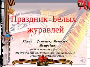 Праздник Белых журавлей Автор: Самотько Наталья Петровна учитель начальных кл