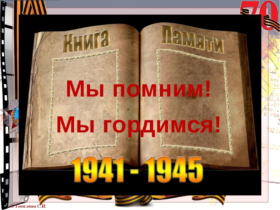 Мы помним! Мы гордимся! © Топилина С.Н.