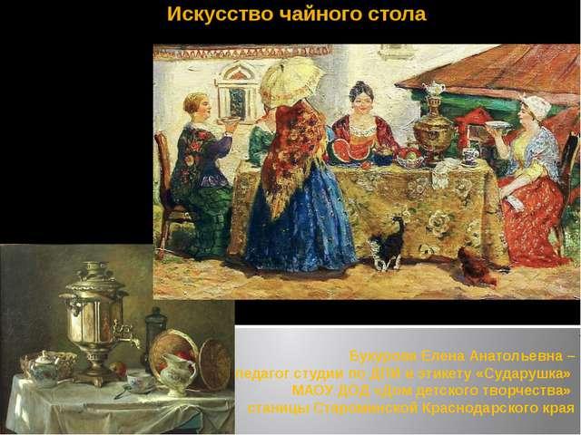 Искусство чайного стола Букурова Елена Анатольевна – педагог студии по ДПИ и...