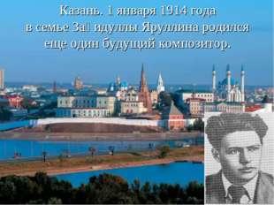 Казань. 1 января 1914 года в семье Заһидуллы Яруллина родился еще один будущи
