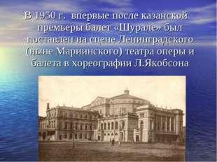 В 1950 г. впервые после казанской премьеры балет «Шурале» был поставлен на сц