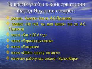 За время учебы в консерватории Фарид Яруллин создает: романс «Цыган» (на сл.