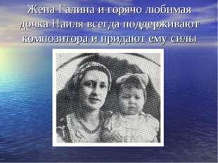 Жена Галина и горячо любимая дочка Наиля всегда поддерживают композитора и пр