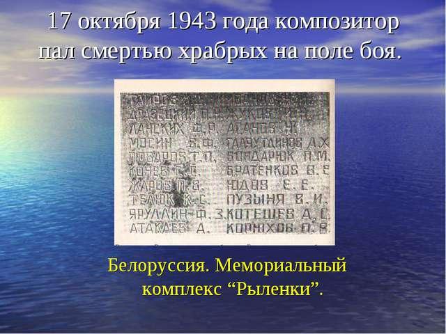 17 октября 1943 года композитор пал смертью храбрых на поле боя. Белоруссия....