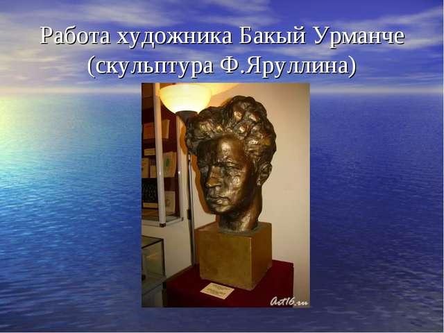 Работа художника Бакый Урманче (скульптура Ф.Яруллина)