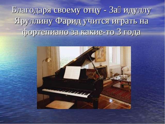 Благодаря своему отцу - Заһидуллу Яруллину Фарид учится играть на фортепиано...