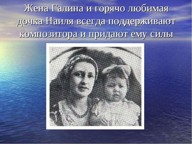 Жена Галина и горячо любимая дочка Наиля всегда поддерживают композитора и пр...