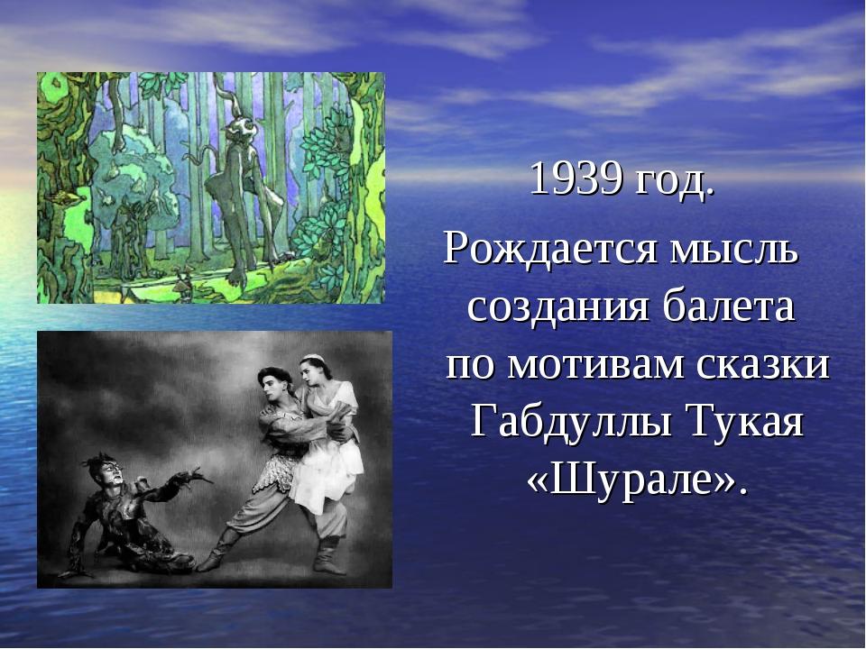 1939 год. Рождается мысль создания балета по мотивам сказки Габдуллы Тукая «Ш...