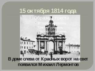 15 октября 1814 года В доме слева от Красных ворот на свет появился Михаил Ле