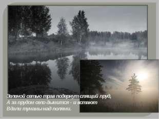 Зеленой сетью трав подернут спящий пруд, А за прудом село дымится - и встают
