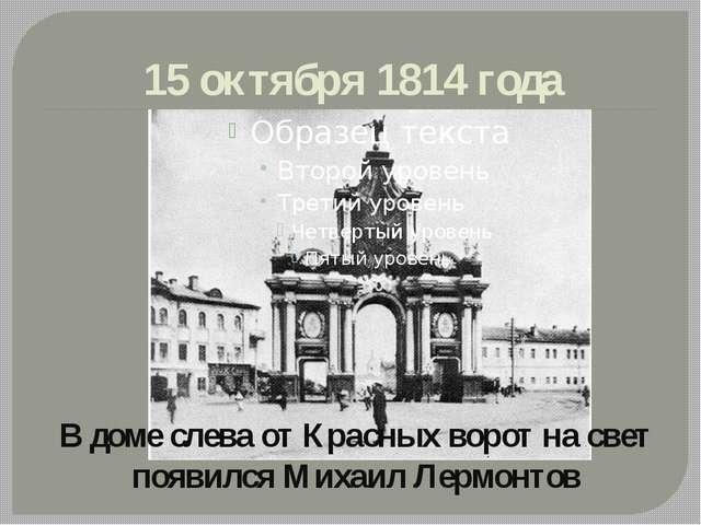 15 октября 1814 года В доме слева от Красных ворот на свет появился Михаил Ле...
