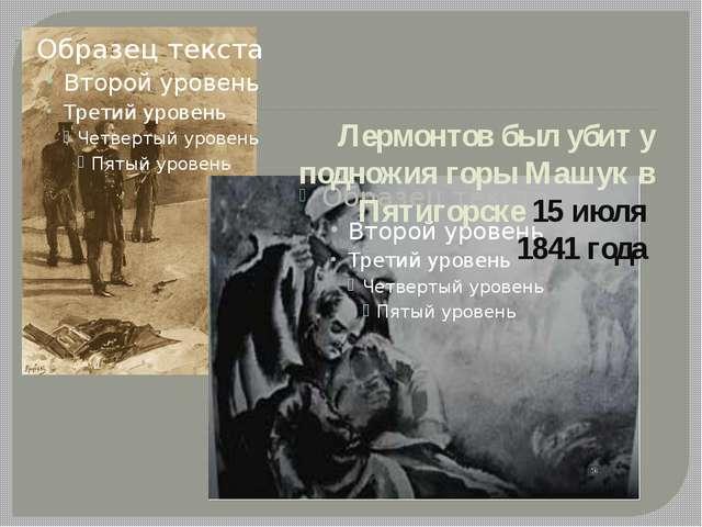 Лермонтов был убит у подножия горы Машук в Пятигорске 15 июля 1841 года
