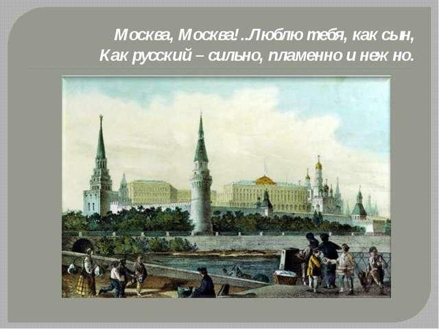 Москва, Москва!..Люблю тебя, как сын, Как русский – сильно, пламенно и нежно.