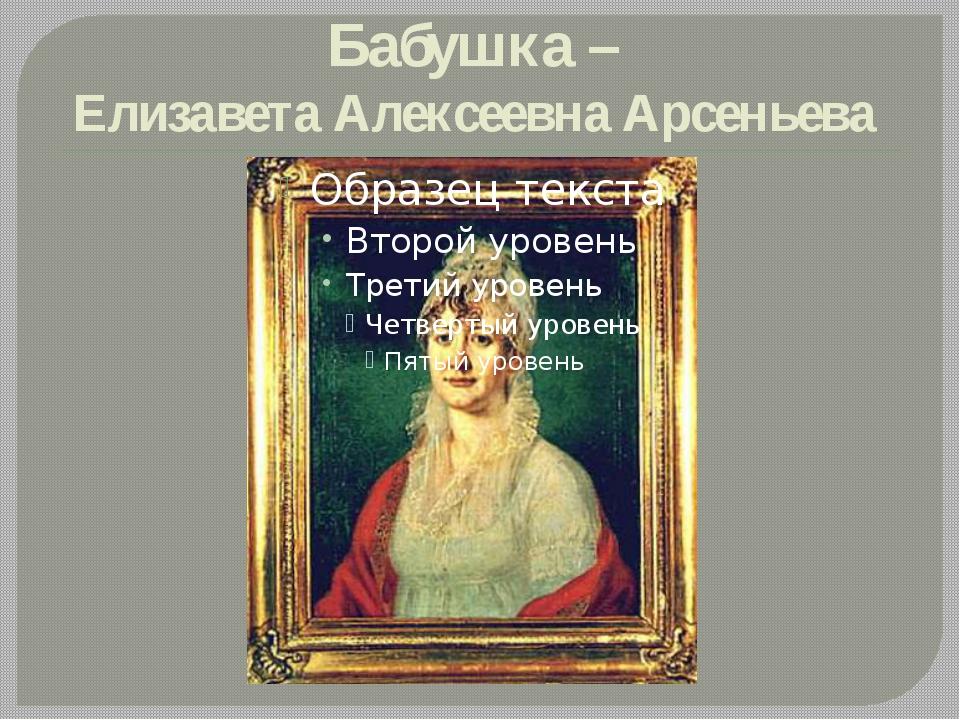 Бабушка – Елизавета Алексеевна Арсеньева