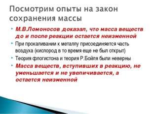 М.В.Ломоносов доказал, что масса веществ до и после реакции остается неизменн