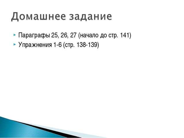 Параграфы 25, 26, 27 (начало до стр. 141) Упражнения 1-6 (стр. 138-139)