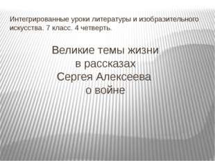 Великие темы жизни в рассказах Сергея Алексеева о войне Интегрированные уроки