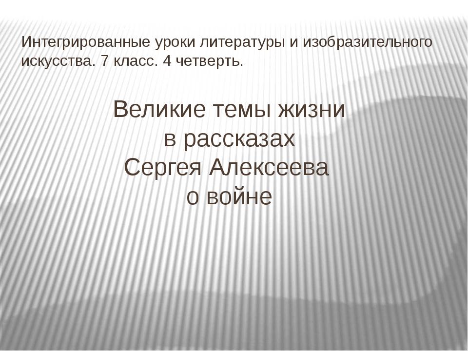 Великие темы жизни в рассказах Сергея Алексеева о войне Интегрированные уроки...