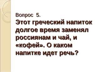 Вопрос 5. Этот греческий напиток долгое время заменял россиянам и чай, и «коф