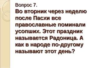 Вопрос 7. Во вторник через неделю после Пасхи все православные поминали усопш