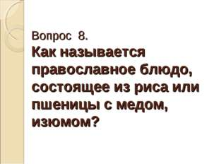 Вопрос 8. Как называется православное блюдо, состоящее из риса или пшеницы с