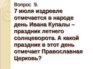Вопрос 9. 7 июля издревле отмечается в народе день Ивана Купалы – праздник ле