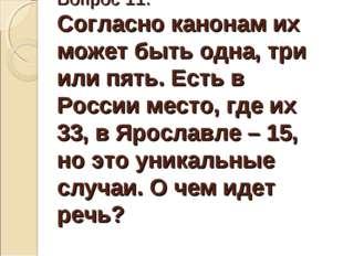 Вопрос 11. Согласно канонам их может быть одна, три или пять. Есть в России м