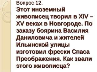 Вопрос 12. Этот иноземный живописец творил в XIV – XV веках в Новгороде. По з